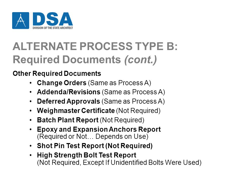 ALTERNATE PROCESS TYPE B: Required Documents (cont.) Other Required Documents Change Orders (Same as Process A) Addenda/Revisions (Same as Process A) Deferred Approvals (Same as Process A) Weighmaster Certificate (Not Required) Batch Plant Report (Not Required) Epoxy and Expansion Anchors Report (Required or Not… Depends on Use) Shot Pin Test Report (Not Required) High Strength Bolt Test Report (Not Required, Except If Unidentified Bolts Were Used)