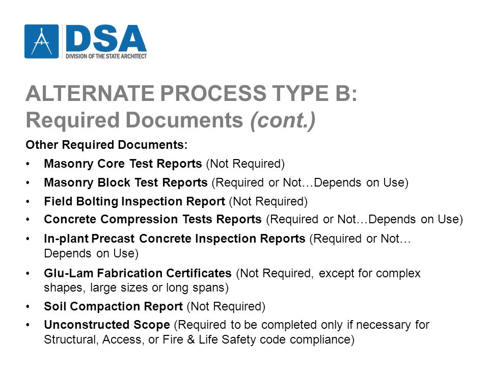ALTERNATE PROCESS TYPE B: Required Documents (cont.) Other Required Documents: Masonry Core Test Reports (Not Required) Masonry Block Test Reports (Required or Not…Depends on Use) Field Bolting Inspection Report (Not Required) Concrete Compression Tests Reports (Required or Not…Depends on Use) In-plant Precast Concrete Inspection Reports (Required or Not… Depends on Use) Glu-Lam Fabrication Certificates (Not Required, except for complex shapes, large sizes or long spans) Soil Compaction Report (Not Required) Unconstructed Scope (Required to be completed only if necessary for Structural, Access, or Fire & Life Safety code compliance)