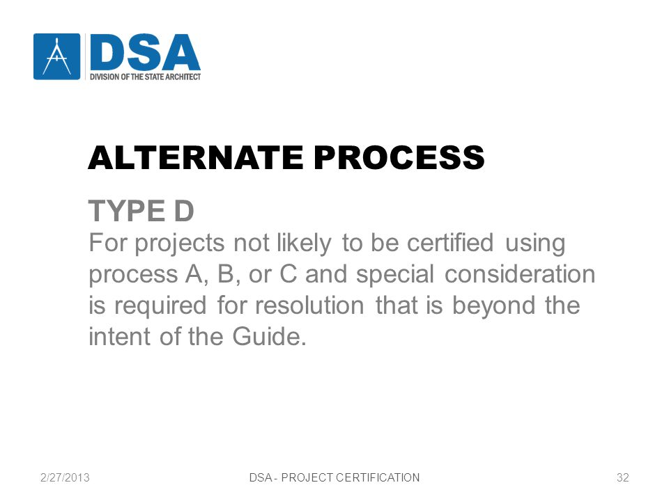 2/27/2013DSA - PROJECT CERTIFICATION32 For projects not likely to be certified using process A, B, or C and special consideration is required for resolution that is beyond the intent of the Guide.