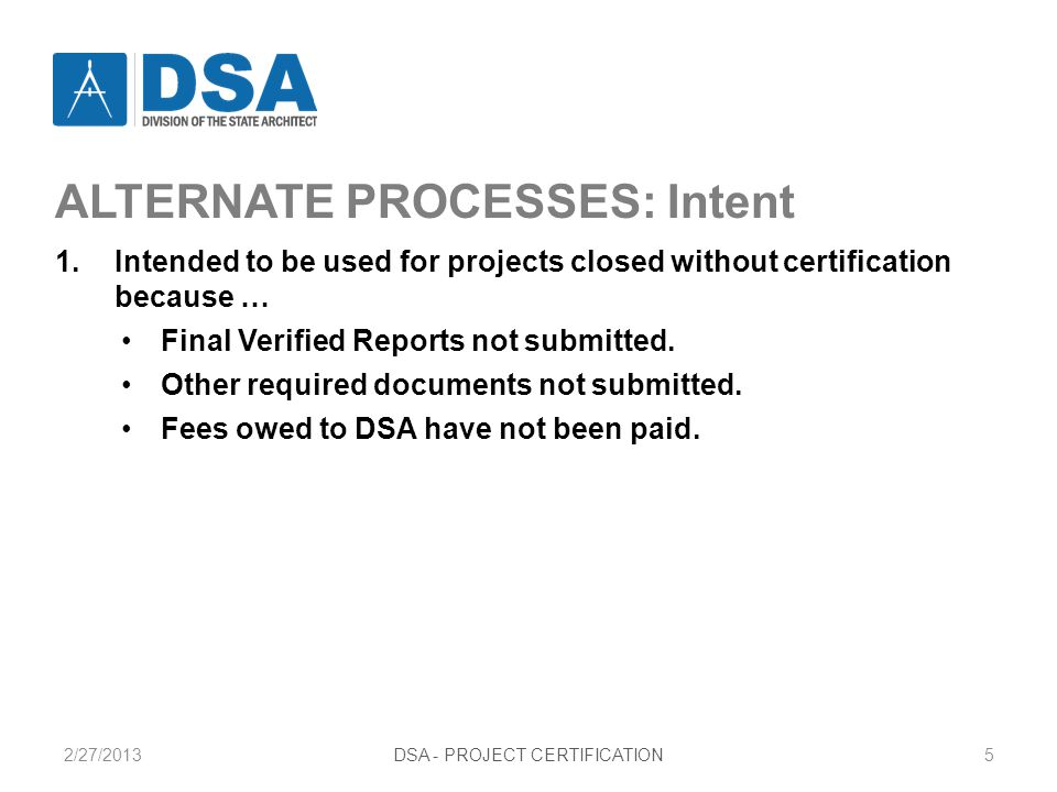 2/27/2013DSA - PROJECT CERTIFICATION5 ALTERNATE PROCESSES: Intent 1.Intended to be used for projects closed without certification because … Final Verified Reports not submitted.