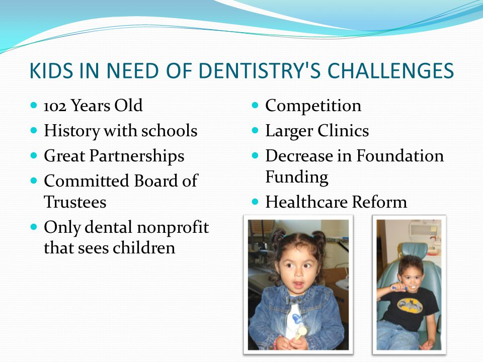 KIDS IN NEED OF DENTISTRY S CHALLENGES 102 Years Old History with schools Great Partnerships Committed Board of Trustees Only dental nonprofit that sees children Competition Larger Clinics Decrease in Foundation Funding Healthcare Reform