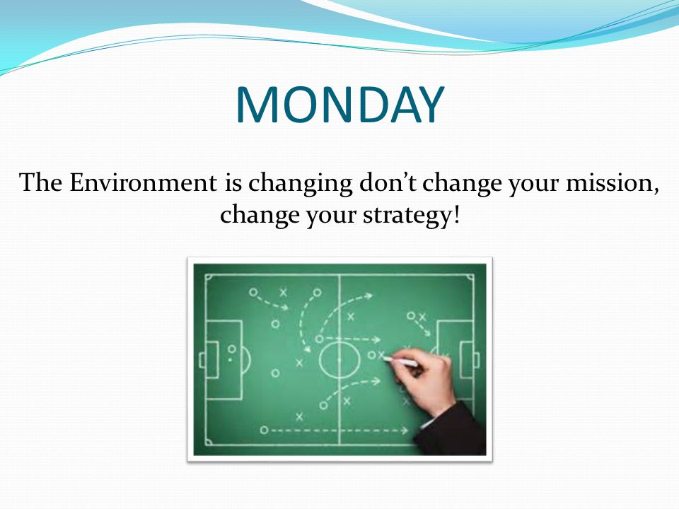 MONDAY The Environment is changing don't change your mission, change your strategy!