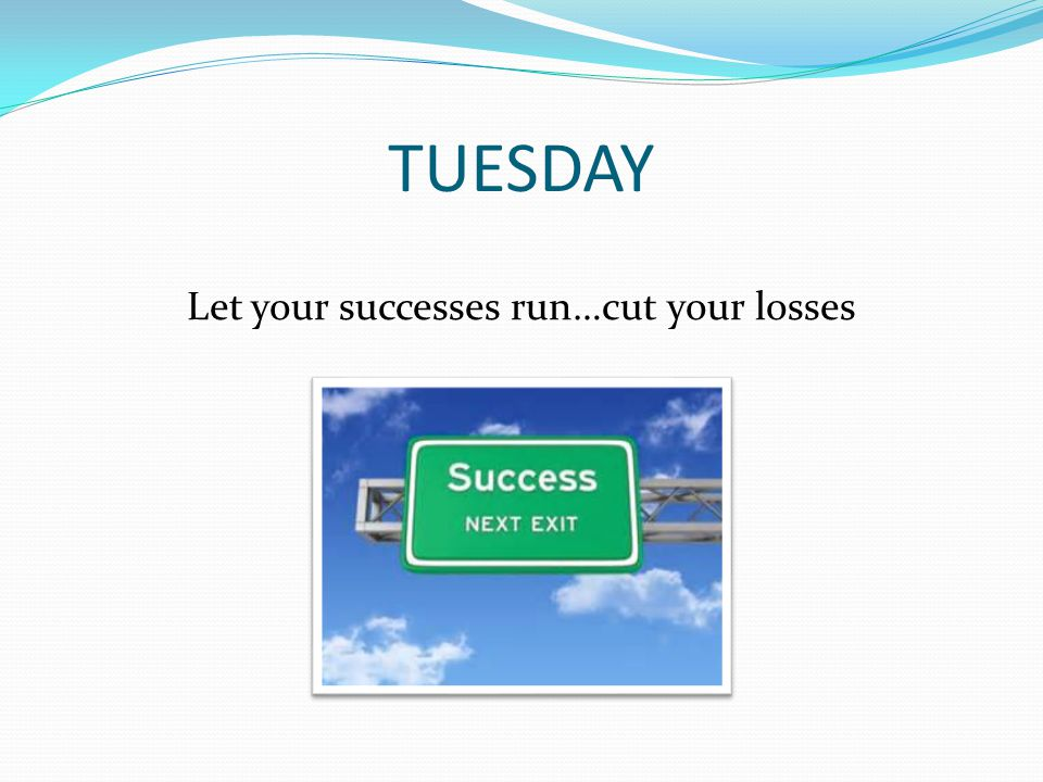 TUESDAY Let your successes run…cut your losses
