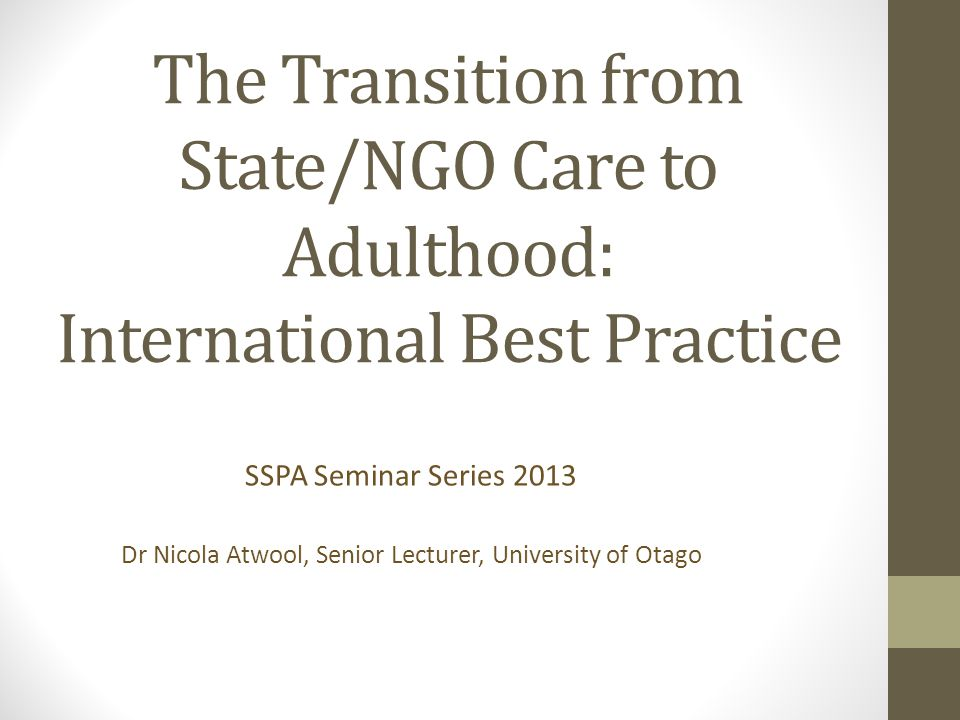The Transition from State/NGO Care to Adulthood: International Best Practice SSPA Seminar Series 2013 Dr Nicola Atwool, Senior Lecturer, University of Otago
