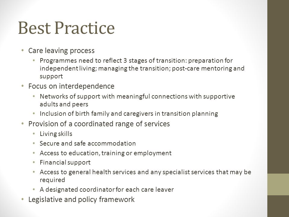 Best Practice Care leaving process Programmes need to reflect 3 stages of transition: preparation for independent living; managing the transition; post-care mentoring and support Focus on interdependence Networks of support with meaningful connections with supportive adults and peers Inclusion of birth family and caregivers in transition planning Provision of a coordinated range of services Living skills Secure and safe accommodation Access to education, training or employment Financial support Access to general health services and any specialist services that may be required A designated coordinator for each care leaver Legislative and policy framework