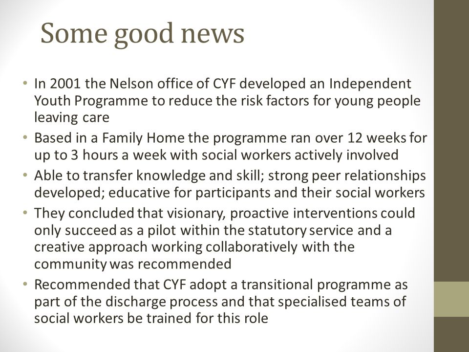 Some good news In 2001 the Nelson office of CYF developed an Independent Youth Programme to reduce the risk factors for young people leaving care Based in a Family Home the programme ran over 12 weeks for up to 3 hours a week with social workers actively involved Able to transfer knowledge and skill; strong peer relationships developed; educative for participants and their social workers They concluded that visionary, proactive interventions could only succeed as a pilot within the statutory service and a creative approach working collaboratively with the community was recommended Recommended that CYF adopt a transitional programme as part of the discharge process and that specialised teams of social workers be trained for this role