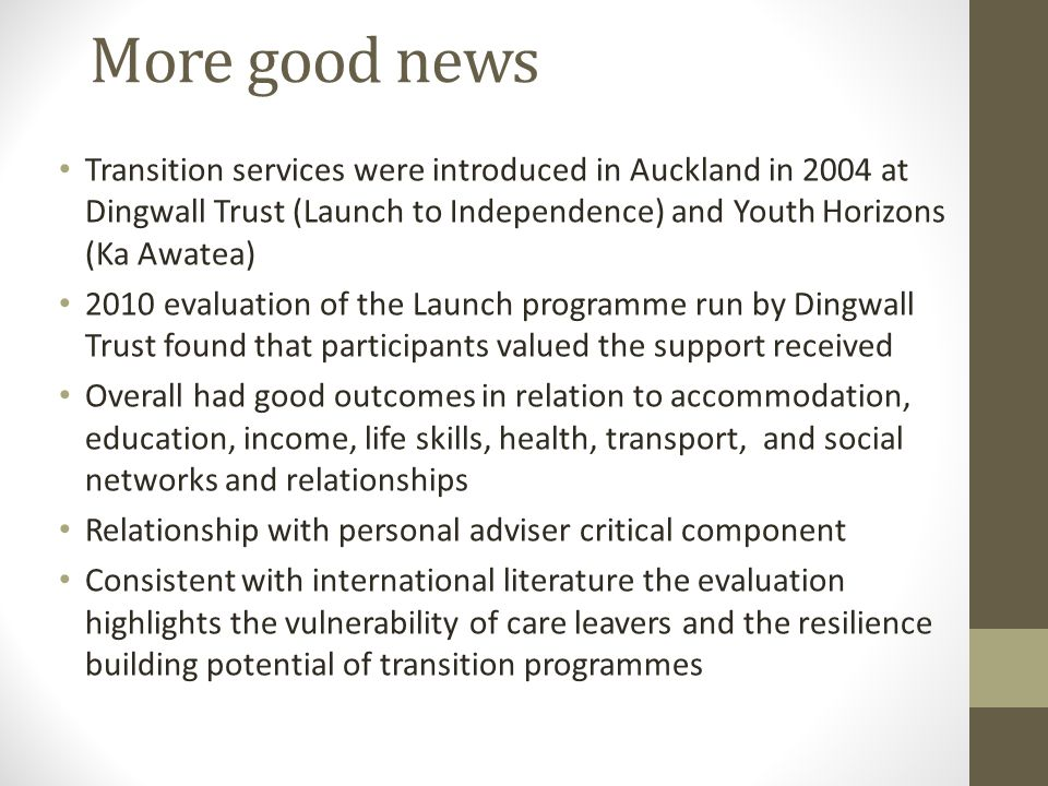 More good news Transition services were introduced in Auckland in 2004 at Dingwall Trust (Launch to Independence) and Youth Horizons (Ka Awatea) 2010