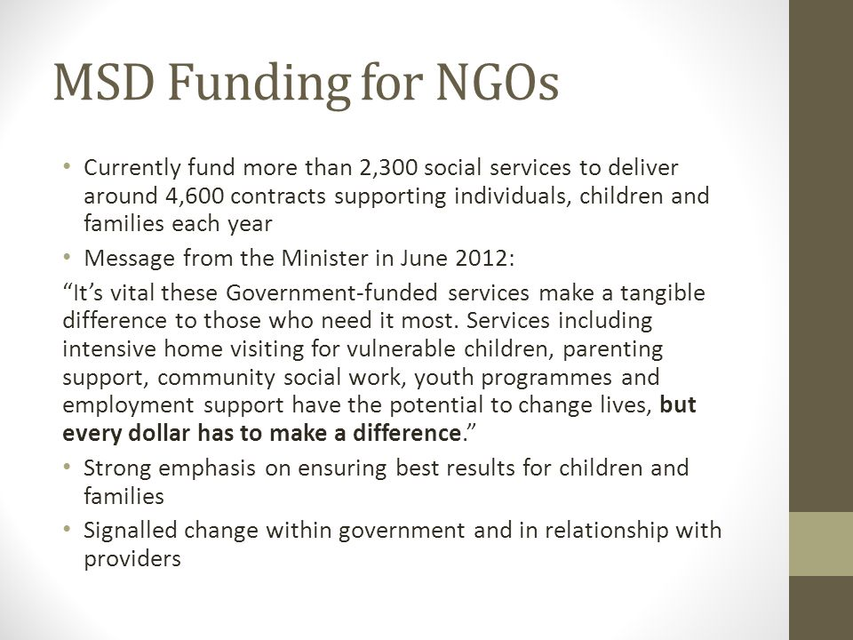MSD Funding for NGOs Currently fund more than 2,300 social services to deliver around 4,600 contracts supporting individuals, children and families each year Message from the Minister in June 2012: It's vital these Government-funded services make a tangible difference to those who need it most.