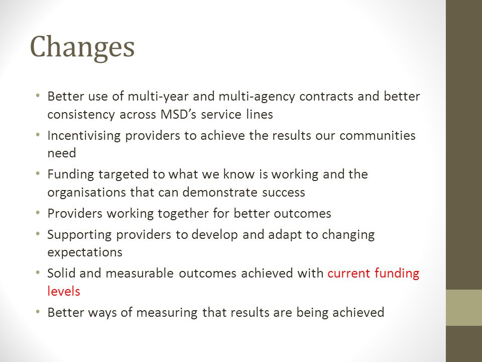 Changes Better use of multi-year and multi-agency contracts and better consistency across MSD's service lines Incentivising providers to achieve the results our communities need Funding targeted to what we know is working and the organisations that can demonstrate success Providers working together for better outcomes Supporting providers to develop and adapt to changing expectations Solid and measurable outcomes achieved with current funding levels Better ways of measuring that results are being achieved