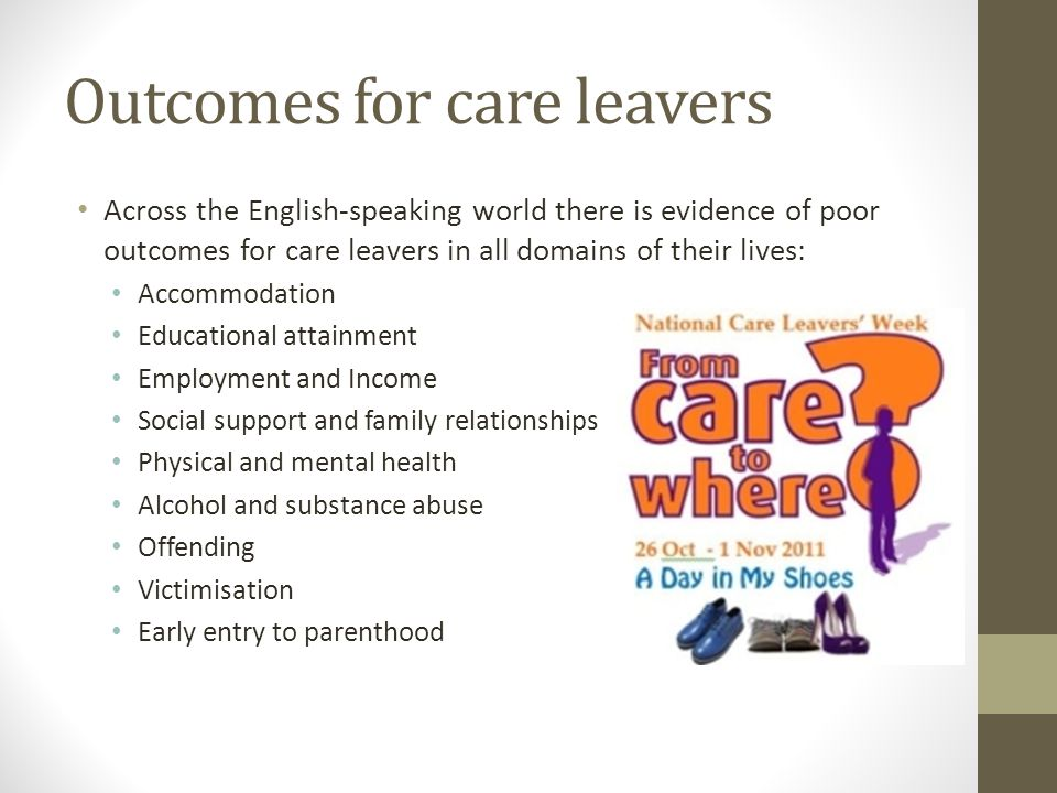 Outcomes for care leavers Across the English-speaking world there is evidence of poor outcomes for care leavers in all domains of their lives: Accommodation Educational attainment Employment and Income Social support and family relationships Physical and mental health Alcohol and substance abuse Offending Victimisation Early entry to parenthood