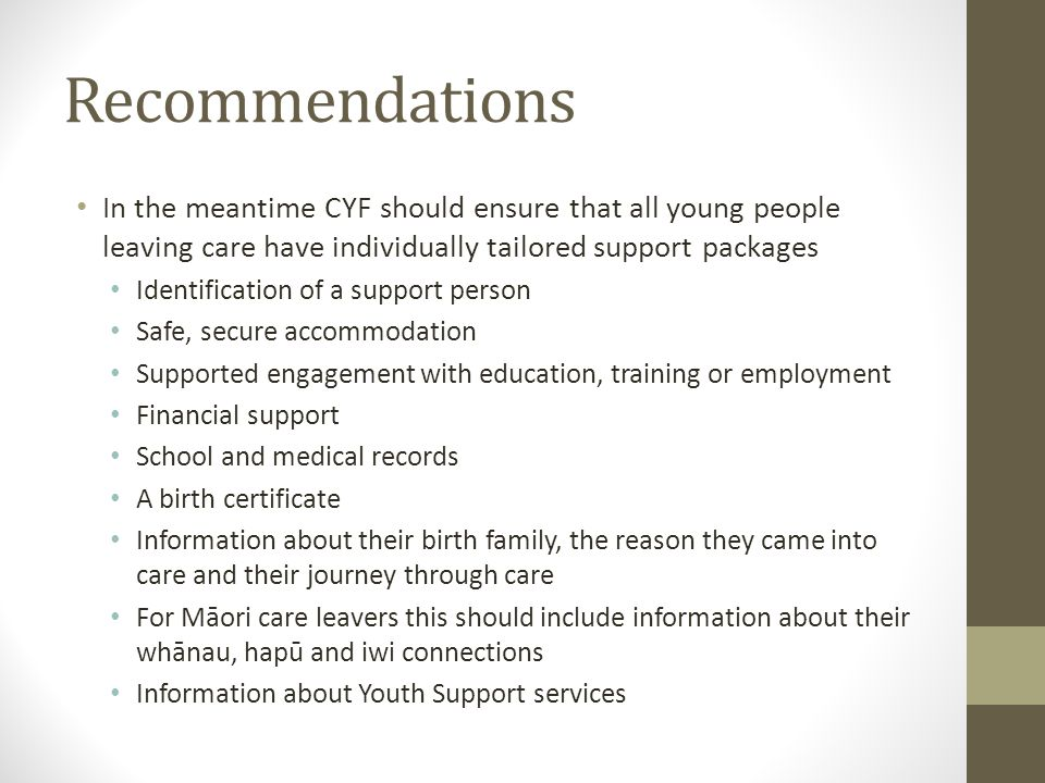 Recommendations In the meantime CYF should ensure that all young people leaving care have individually tailored support packages Identification of a support person Safe, secure accommodation Supported engagement with education, training or employment Financial support School and medical records A birth certificate Information about their birth family, the reason they came into care and their journey through care For Māori care leavers this should include information about their whānau, hapū and iwi connections Information about Youth Support services