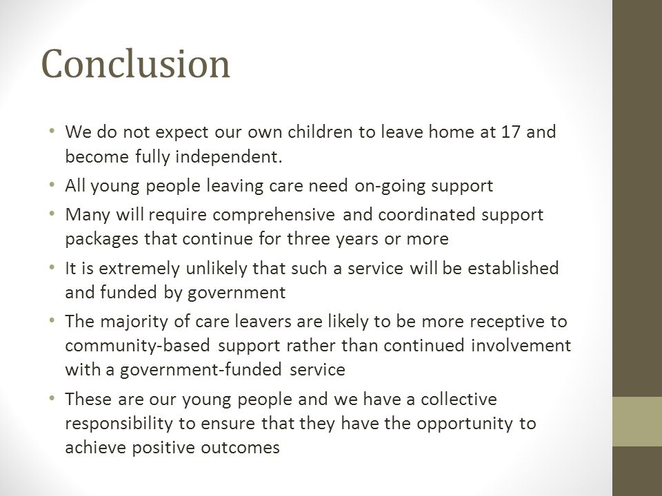 Conclusion We do not expect our own children to leave home at 17 and become fully independent. All young people leaving care need on-going support Man