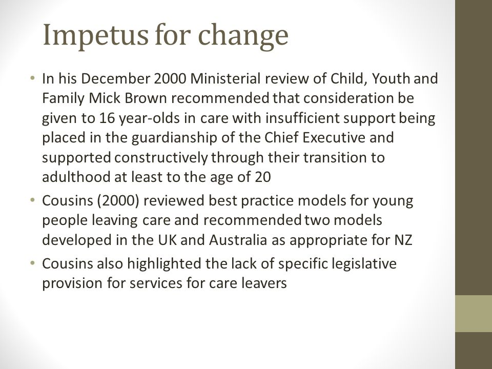 Impetus for change In his December 2000 Ministerial review of Child, Youth and Family Mick Brown recommended that consideration be given to 16 year-olds in care with insufficient support being placed in the guardianship of the Chief Executive and supported constructively through their transition to adulthood at least to the age of 20 Cousins (2000) reviewed best practice models for young people leaving care and recommended two models developed in the UK and Australia as appropriate for NZ Cousins also highlighted the lack of specific legislative provision for services for care leavers