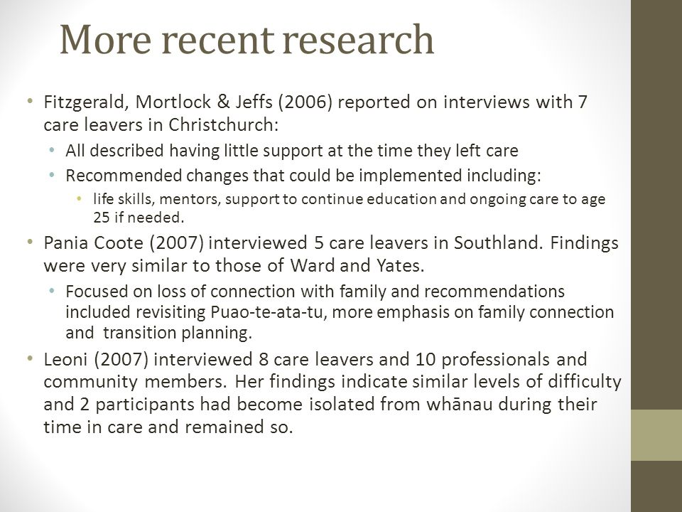 More recent research Fitzgerald, Mortlock & Jeffs (2006) reported on interviews with 7 care leavers in Christchurch: All described having little suppo