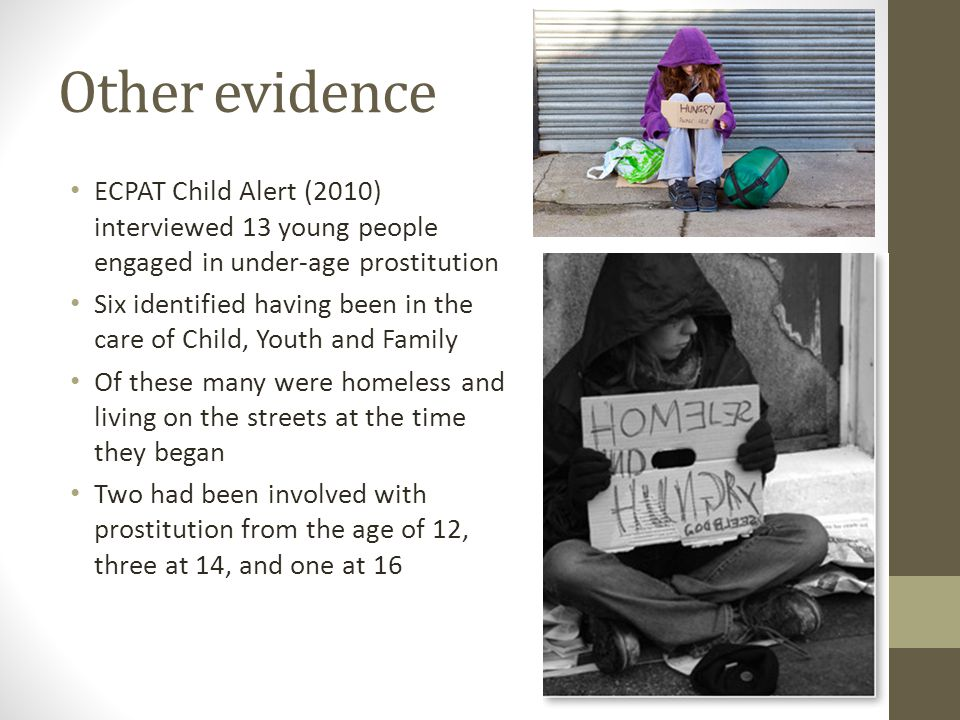 Other evidence ECPAT Child Alert (2010) interviewed 13 young people engaged in under-age prostitution Six identified having been in the care of Child, Youth and Family Of these many were homeless and living on the streets at the time they began Two had been involved with prostitution from the age of 12, three at 14, and one at 16