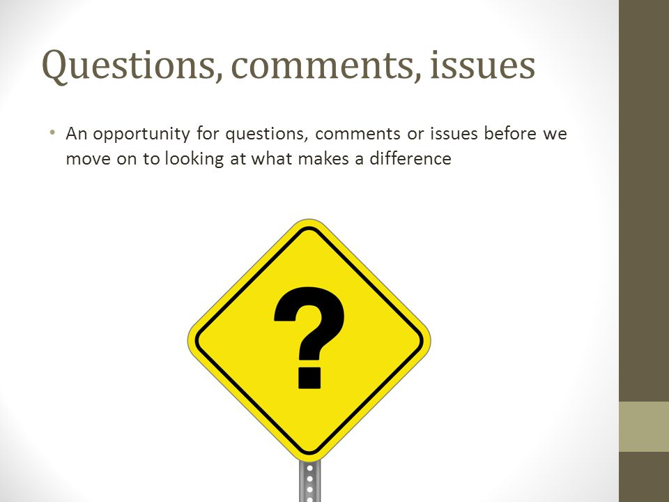 Questions, comments, issues An opportunity for questions, comments or issues before we move on to looking at what makes a difference