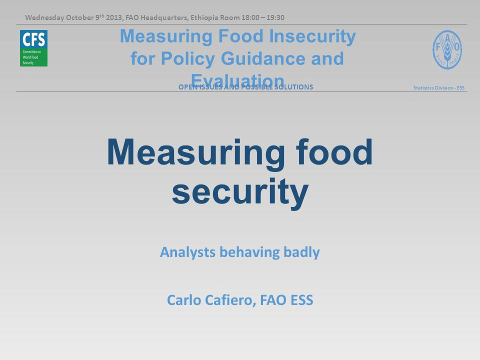 Measuring Food Insecurity for Policy Guidance and Evaluation Statistics Division - ESS Measuring food security Analysts behaving badly Carlo Cafiero, FAO ESS Wednesday October 9 th 2013, FAO Headquarters, Ethiopia Room 18:00 – 19:30 OPEN ISSUES AND POSSIBLE SOLUTIONS