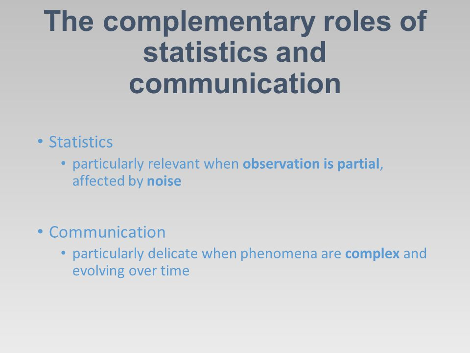 The complementary roles of statistics and communication Statistics particularly relevant when observation is partial, affected by noise Communication
