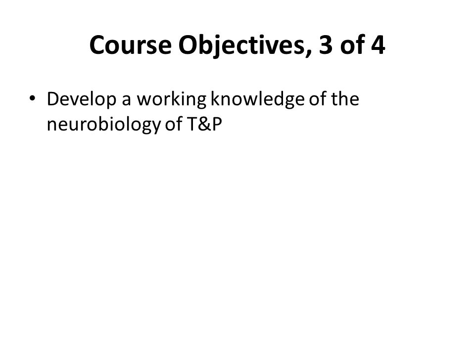 Course Objectives, 3 of 4 Develop a working knowledge of the neurobiology of T&P