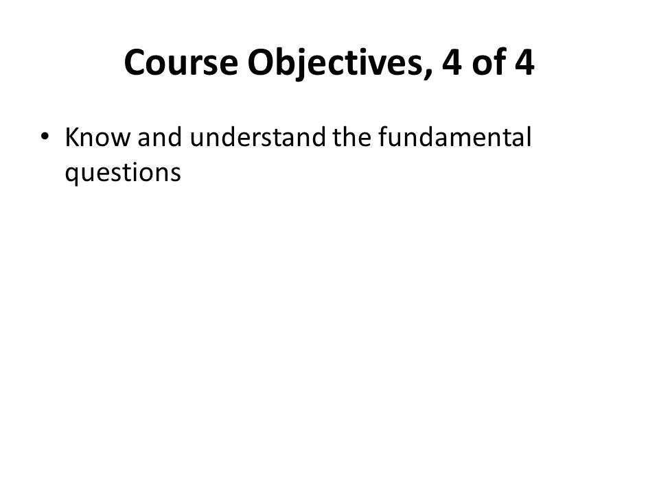 Course Objectives, 4 of 4 Know and understand the fundamental questions