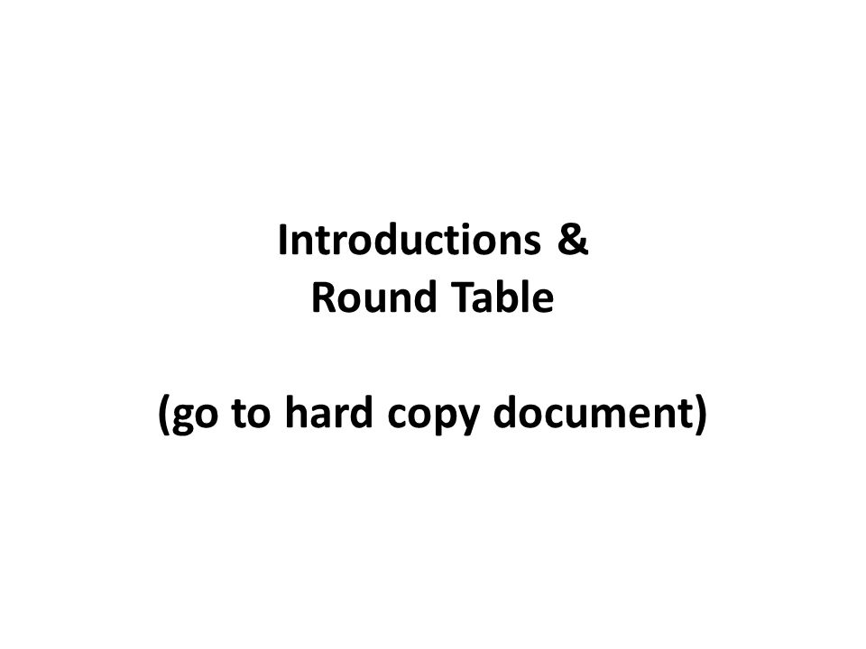 Introductions & Round Table (go to hard copy document)
