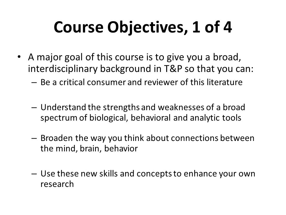 Course Objectives, 1 of 4 A major goal of this course is to give you a broad, interdisciplinary background in T&P so that you can: – Be a critical consumer and reviewer of this literature – Understand the strengths and weaknesses of a broad spectrum of biological, behavioral and analytic tools – Broaden the way you think about connections between the mind, brain, behavior – Use these new skills and concepts to enhance your own research