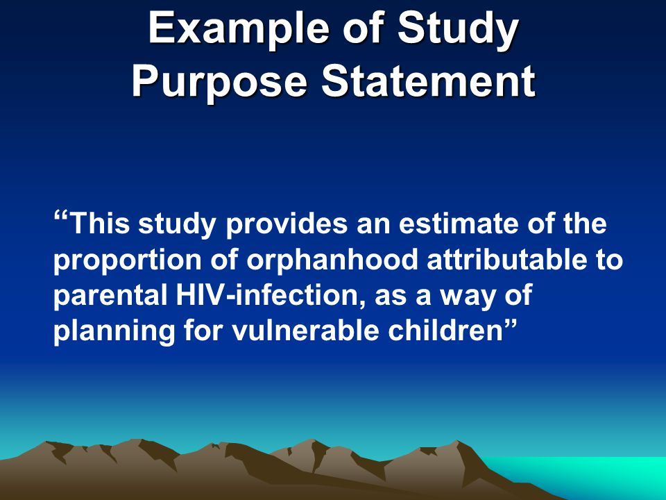 "Example of Study Purpose Statement "" This study provides an estimate of the proportion of orphanhood attributable to parental HIV-infection, as a way"