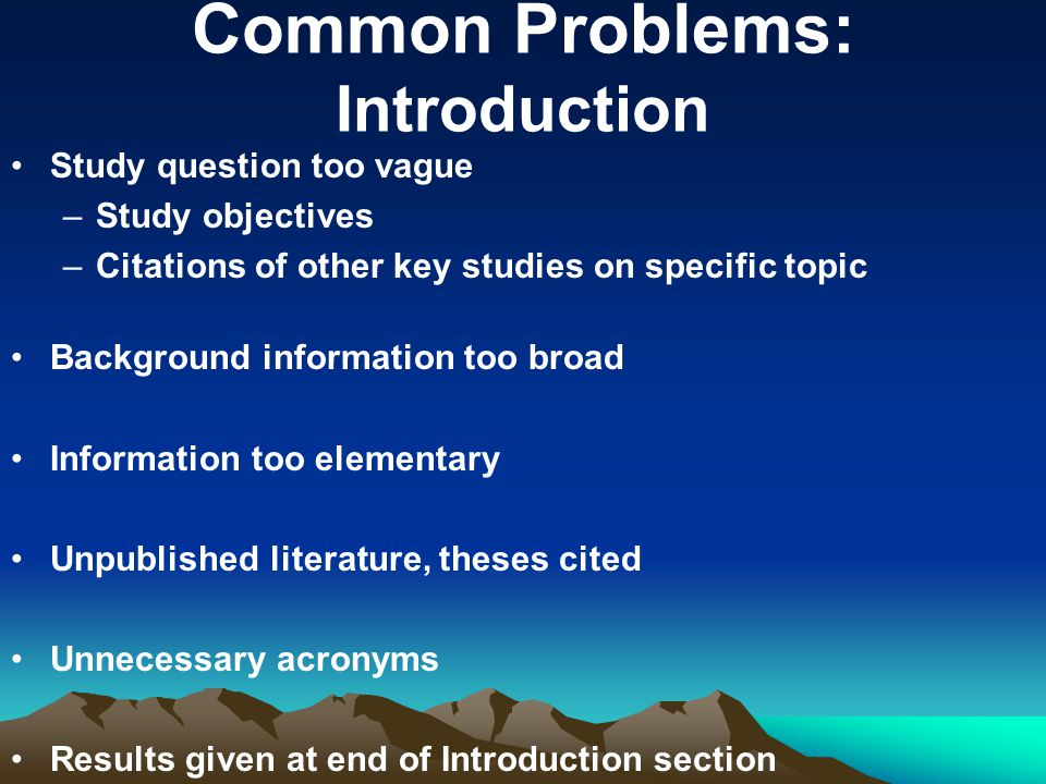 Common Problems: Introduction Study question too vague –Study objectives –Citations of other key studies on specific topic Background information too