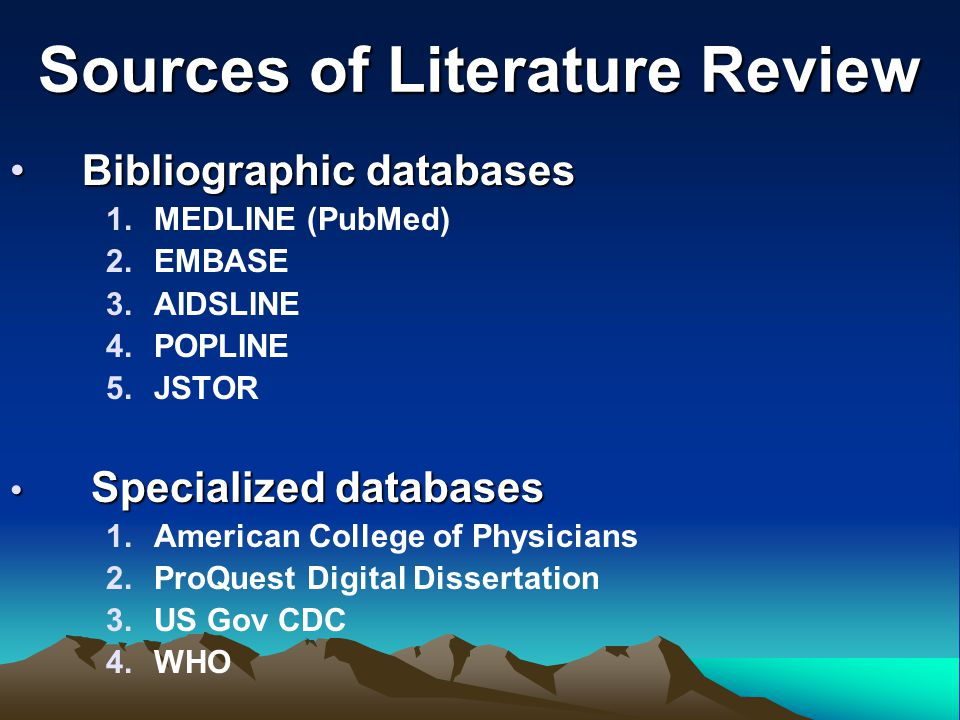 Sources of Literature Review Bibliographic databasesBibliographic databases 1.MEDLINE (PubMed) 2.EMBASE 3.AIDSLINE 4.POPLINE 5.JSTOR Specialized datab