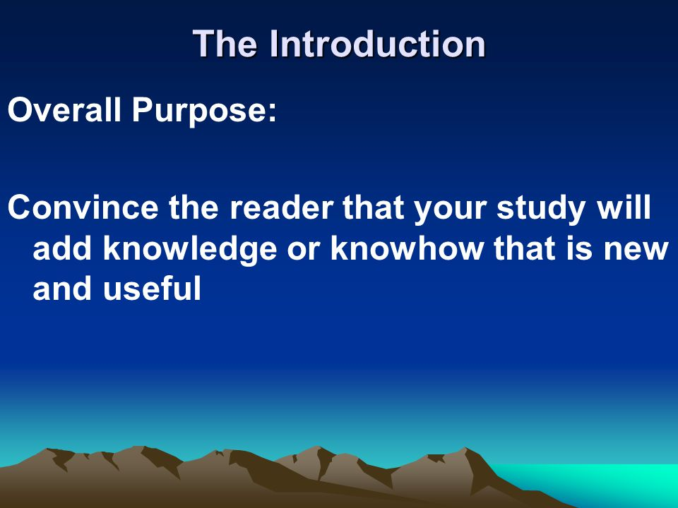 The Introduction Overall Purpose: Convince the reader that your study will add knowledge or knowhow that is new and useful