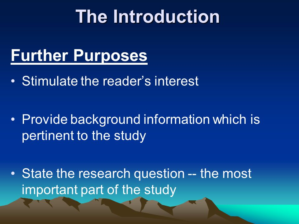 The Introduction Further Purposes Stimulate the reader's interest Provide background information which is pertinent to the study State the research qu