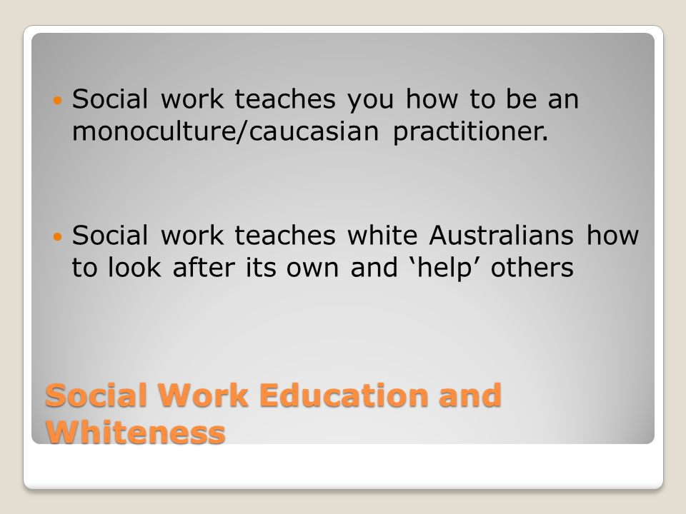Social Work Education and Whiteness Social work teaches you how to be an monoculture/caucasian practitioner.