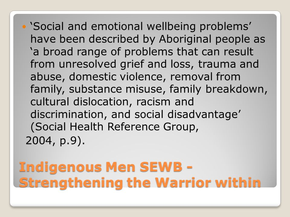 Indigenous Men SEWB - Strengthening the Warrior within 'Social and emotional wellbeing problems' have been described by Aboriginal people as 'a broad range of problems that can result from unresolved grief and loss, trauma and abuse, domestic violence, removal from family, substance misuse, family breakdown, cultural dislocation, racism and discrimination, and social disadvantage' (Social Health Reference Group, 2004, p.9).