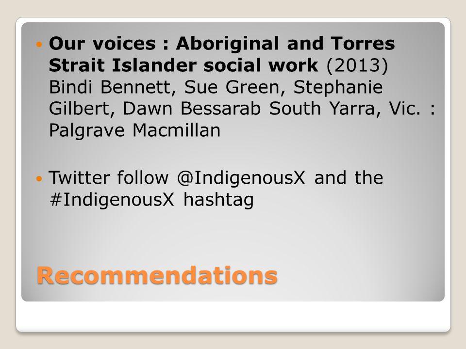 Recommendations Our voices : Aboriginal and Torres Strait Islander social work (2013) Bindi Bennett, Sue Green, Stephanie Gilbert, Dawn Bessarab South Yarra, Vic.