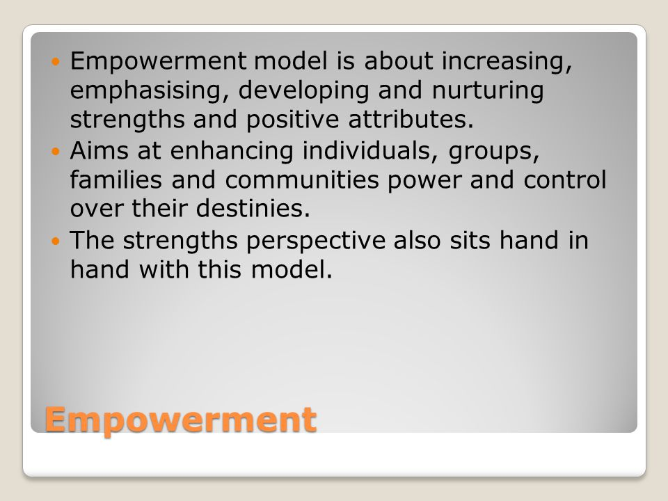 Empowerment Empowerment model is about increasing, emphasising, developing and nurturing strengths and positive attributes.