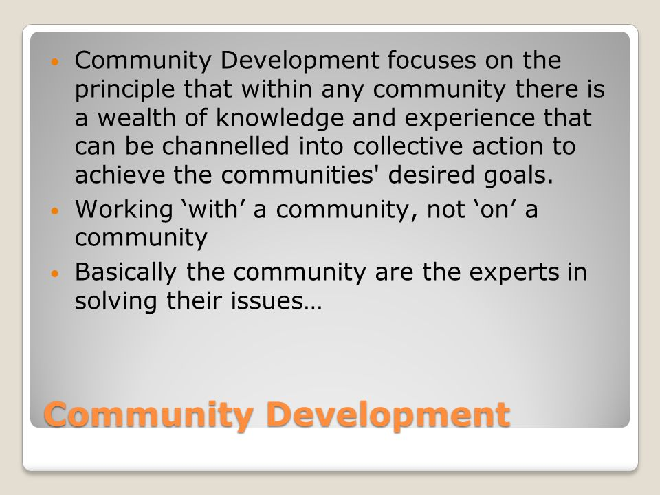Community Development Community Development focuses on the principle that within any community there is a wealth of knowledge and experience that can be channelled into collective action to achieve the communities desired goals.