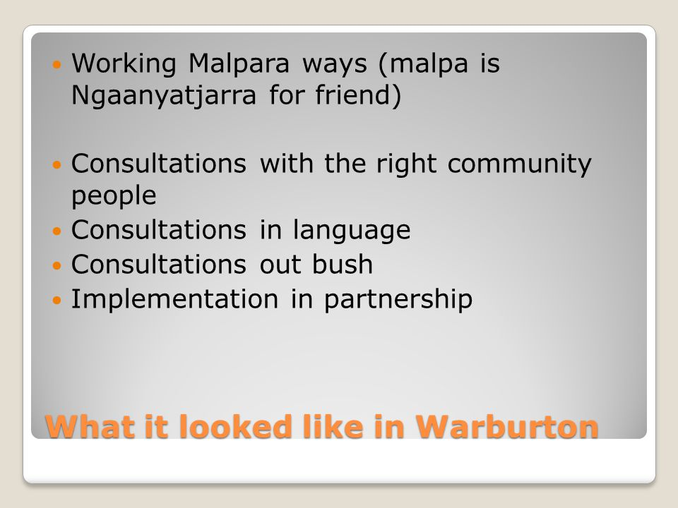 What it looked like in Warburton Working Malpara ways (malpa is Ngaanyatjarra for friend) Consultations with the right community people Consultations in language Consultations out bush Implementation in partnership