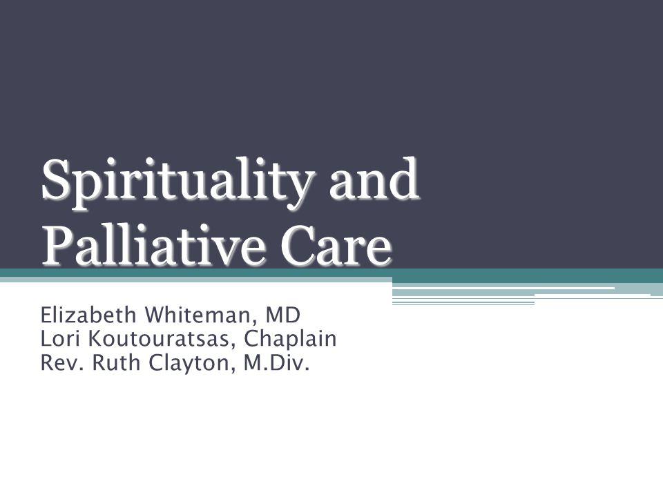 Spirituality and Palliative Care Elizabeth Whiteman, MD Lori Koutouratsas, Chaplain Rev. Ruth Clayton, M.Div.