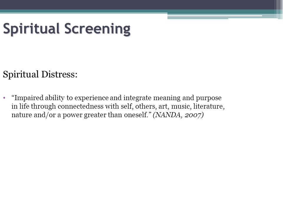 Spiritual Screening Spiritual Distress: Impaired ability to experience and integrate meaning and purpose in life through connectedness with self, others, art, music, literature, nature and/or a power greater than oneself. (NANDA, 2007)
