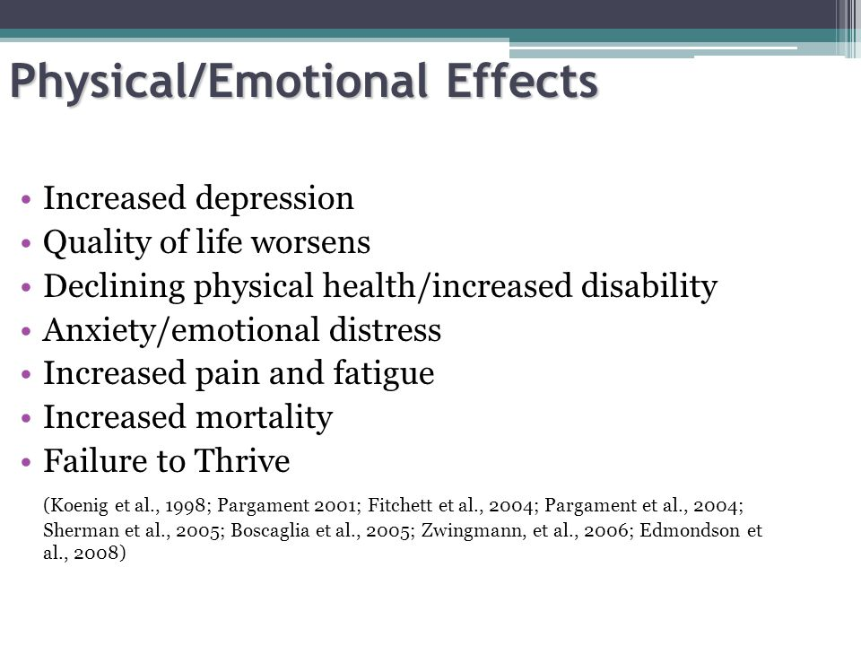 Physical/Emotional Effects Increased depression Quality of life worsens Declining physical health/increased disability Anxiety/emotional distress Incr