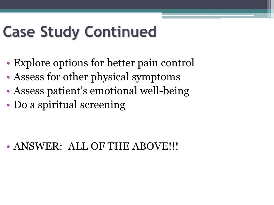 Case Study Continued Explore options for better pain control Assess for other physical symptoms Assess patient's emotional well-being Do a spiritual screening ANSWER: ALL OF THE ABOVE!!!