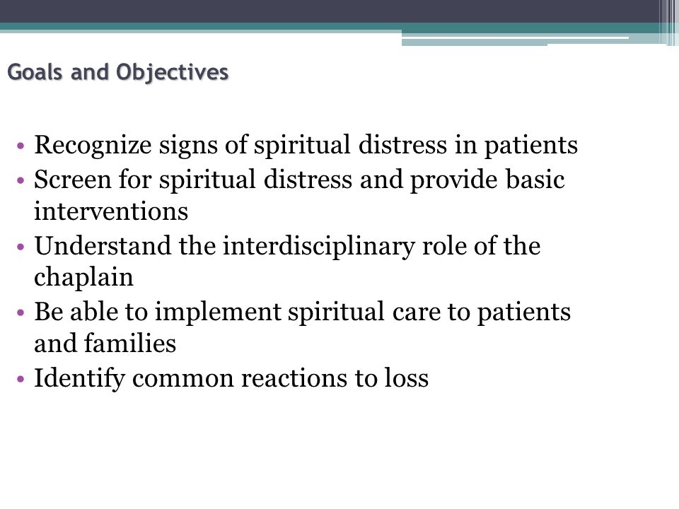 Goals and Objectives Recognize signs of spiritual distress in patients Screen for spiritual distress and provide basic interventions Understand the interdisciplinary role of the chaplain Be able to implement spiritual care to patients and families Identify common reactions to loss