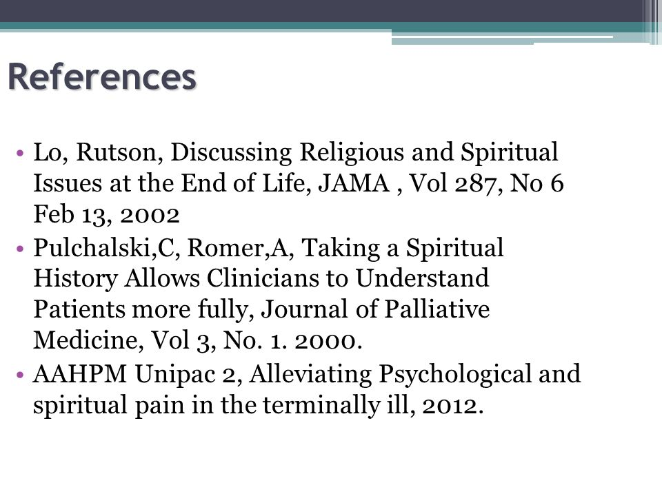 References Lo, Rutson, Discussing Religious and Spiritual Issues at the End of Life, JAMA, Vol 287, No 6 Feb 13, 2002 Pulchalski,C, Romer,A, Taking a Spiritual History Allows Clinicians to Understand Patients more fully, Journal of Palliative Medicine, Vol 3, No.