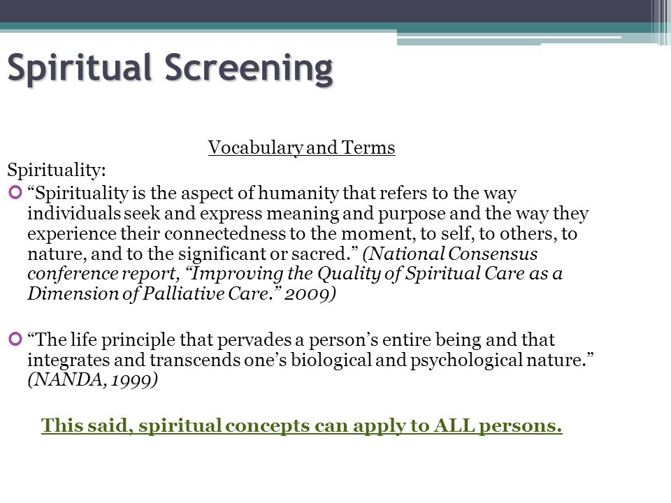 Spiritual Screening Vocabulary and Terms Spiritual Care: interventions, individual or communal, that facilitate the ability to express the integration of body, mind, and spirit to achieve wholeness, health, and a sense of connection to self, others, and/or a higher power. (American Nurses Association, 2005) The Goal: is to assist patients and families in finding meaning and purpose in their current life circumstances; to ease, resolve, or treat spiritual pain and suffering; demonstrate unconditional love and acceptance; offer pastoral/supportive presence while patients and families work out their own unique experience; staff support and counsel Spiritual care can provide patients with opportunities to develop a more enjoyable quality of life until death by fostering meaning, inspiration, and hope.