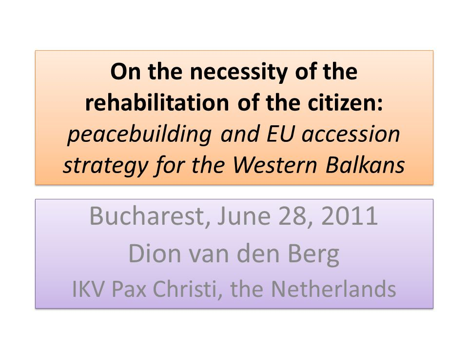 On the necessity of the rehabilitation of the citizen: peacebuilding and EU accession strategy for the Western Balkans Bucharest, June 28, 2011 Dion van den Berg IKV Pax Christi, the Netherlands Bucharest, June 28, 2011 Dion van den Berg IKV Pax Christi, the Netherlands