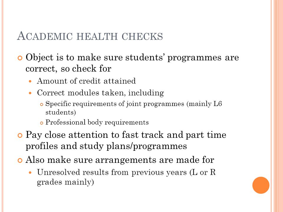 A CADEMIC HEALTH CHECKS Object is to make sure students' programmes are correct, so check for Amount of credit attained Correct modules taken, including Specific requirements of joint programmes (mainly L6 students) Professional body requirements Pay close attention to fast track and part time profiles and study plans/programmes Also make sure arrangements are made for Unresolved results from previous years (L or R grades mainly)