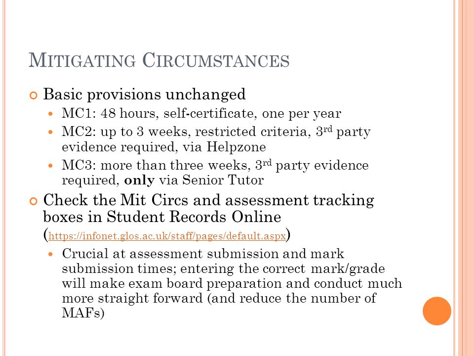 M ITIGATING C IRCUMSTANCES Basic provisions unchanged MC1: 48 hours, self-certificate, one per year MC2: up to 3 weeks, restricted criteria, 3 rd party evidence required, via Helpzone MC3: more than three weeks, 3 rd party evidence required, only via Senior Tutor Check the Mit Circs and assessment tracking boxes in Student Records Online ( https://infonet.glos.ac.uk/staff/pages/default.aspx ) https://infonet.glos.ac.uk/staff/pages/default.aspx Crucial at assessment submission and mark submission times; entering the correct mark/grade will make exam board preparation and conduct much more straight forward (and reduce the number of MAFs)