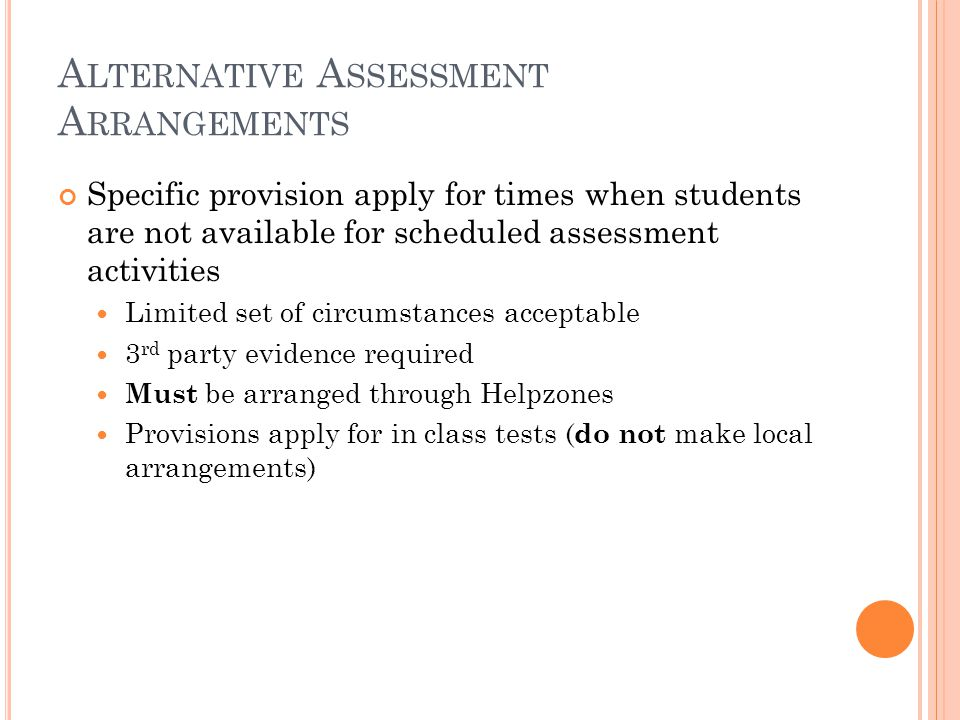 A LTERNATIVE A SSESSMENT A RRANGEMENTS Specific provision apply for times when students are not available for scheduled assessment activities Limited set of circumstances acceptable 3 rd party evidence required Must be arranged through Helpzones Provisions apply for in class tests ( do not make local arrangements)