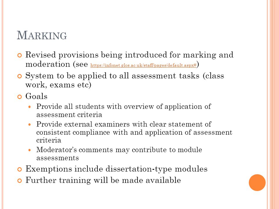 M ARKING Revised provisions being introduced for marking and moderation (see https://infonet.glos.ac.uk/staff/pages/default.aspx# ) https://infonet.glos.ac.uk/staff/pages/default.aspx# System to be applied to all assessment tasks (class work, exams etc) Goals Provide all students with overview of application of assessment criteria Provide external examiners with clear statement of consistent compliance with and application of assessment criteria Moderator's comments may contribute to module assessments Exemptions include dissertation-type modules Further training will be made available