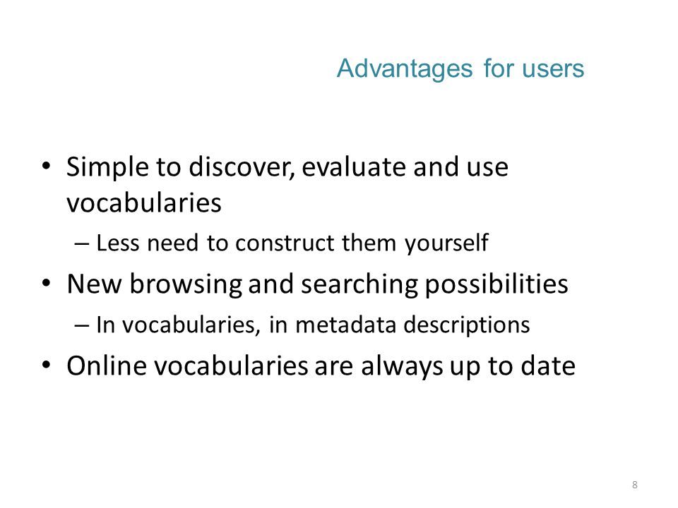 Advantages for users Simple to discover, evaluate and use vocabularies – Less need to construct them yourself New browsing and searching possibilities – In vocabularies, in metadata descriptions Online vocabularies are always up to date 8